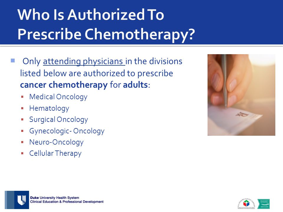  Only attending physicians in the divisions listed below are authorized to prescribe cancer chemotherapy for adults:  Medical Oncology  Hematology