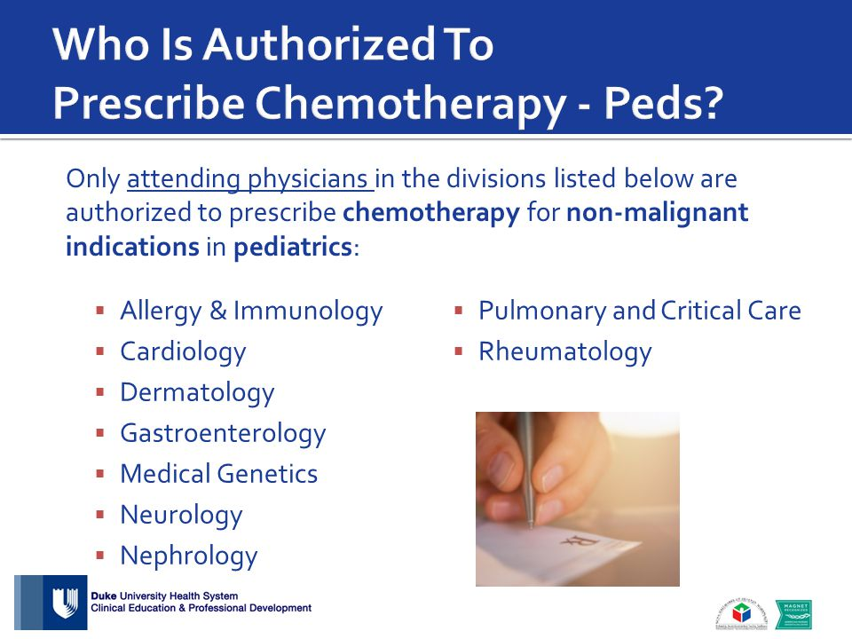  Allergy & Immunology  Cardiology  Dermatology  Gastroenterology  Medical Genetics  Neurology  Nephrology  Pulmonary and Critical Care  Rheumatology Only attending physicians in the divisions listed below are authorized to prescribe chemotherapy for non-malignant indications in pediatrics: