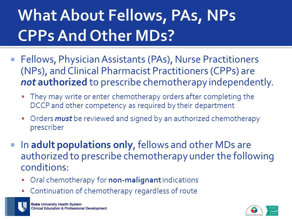  Fellows, Physician Assistants (PAs), Nurse Practitioners (NPs), and Clinical Pharmacist Practitioners (CPPs) are not authorized to prescribe chemoth