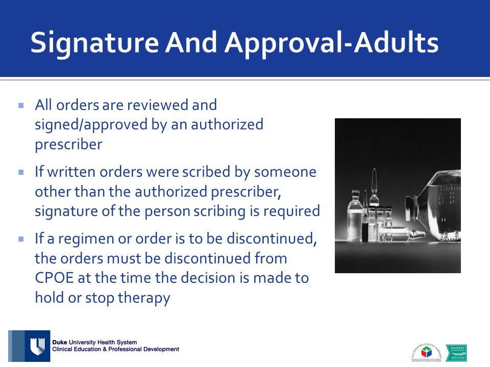  All orders are reviewed and signed/approved by an authorized prescriber  If written orders were scribed by someone other than the authorized prescriber, signature of the person scribing is required  If a regimen or order is to be discontinued, the orders must be discontinued from CPOE at the time the decision is made to hold or stop therapy