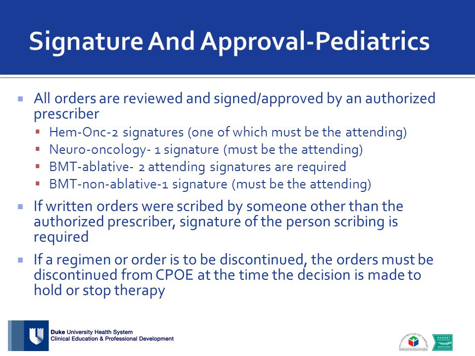  All orders are reviewed and signed/approved by an authorized prescriber  Hem-Onc-2 signatures (one of which must be the attending)  Neuro-oncology- 1 signature (must be the attending)  BMT-ablative- 2 attending signatures are required  BMT-non-ablative-1 signature (must be the attending)  If written orders were scribed by someone other than the authorized prescriber, signature of the person scribing is required  If a regimen or order is to be discontinued, the orders must be discontinued from CPOE at the time the decision is made to hold or stop therapy
