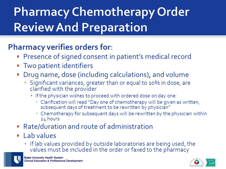 Pharmacy verifies orders for:  Presence of signed consent in patient's medical record  Two patient identifiers  Drug name, dose (including calculations), and volume ▪ Significant variances, greater than or equal to 10% in dose, are clarified with the provider ▪ If the physician wishes to proceed with ordered dose on day one:  Clarification will read Day one of chemotherapy will be given as written, subsequent days of treatment to be rewritten by physician  Chemotherapy for subsequent days will be rewritten by the physician within 24 hours  Rate/duration and route of administration  Lab values ▪ If lab values provided by outside laboratories are being used, the values must be included in the order or faxed to the pharmacy