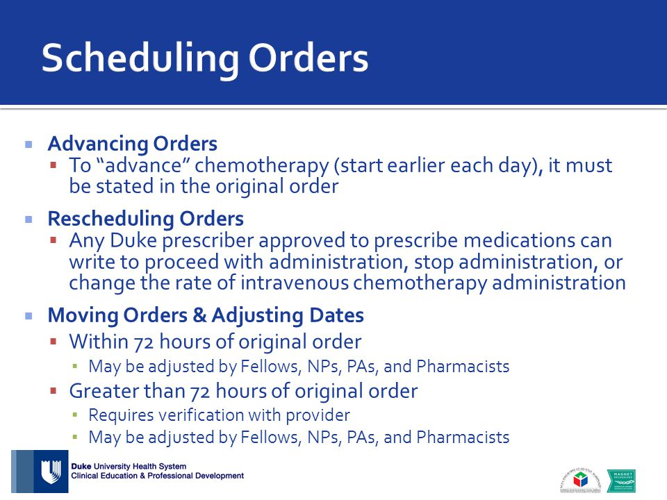  Advancing Orders  To advance chemotherapy (start earlier each day), it must be stated in the original order  Rescheduling Orders  Any Duke prescriber approved to prescribe medications can write to proceed with administration, stop administration, or change the rate of intravenous chemotherapy administration  Moving Orders & Adjusting Dates  Within 72 hours of original order ▪ May be adjusted by Fellows, NPs, PAs, and Pharmacists  Greater than 72 hours of original order ▪ Requires verification with provider ▪ May be adjusted by Fellows, NPs, PAs, and Pharmacists