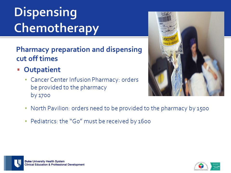 Pharmacy preparation and dispensing cut off times  Outpatient ▪ Cancer Center Infusion Pharmacy: orders need to be provided to the pharmacy by 1700 ▪ North Pavilion: orders need to be provided to the pharmacy by 1500 ▪ Pediatrics: the Go must be received by 1600