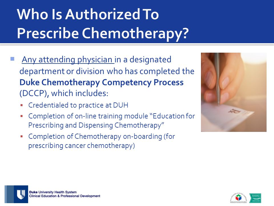  Any attending physician in a designated department or division who has completed the Duke Chemotherapy Competency Process (DCCP), which includes:  Credentialed to practice at DUH  Completion of on-line training module Education for Prescribing and Dispensing Chemotherapy  Completion of Chemotherapy on-boarding (for prescribing cancer chemotherapy)