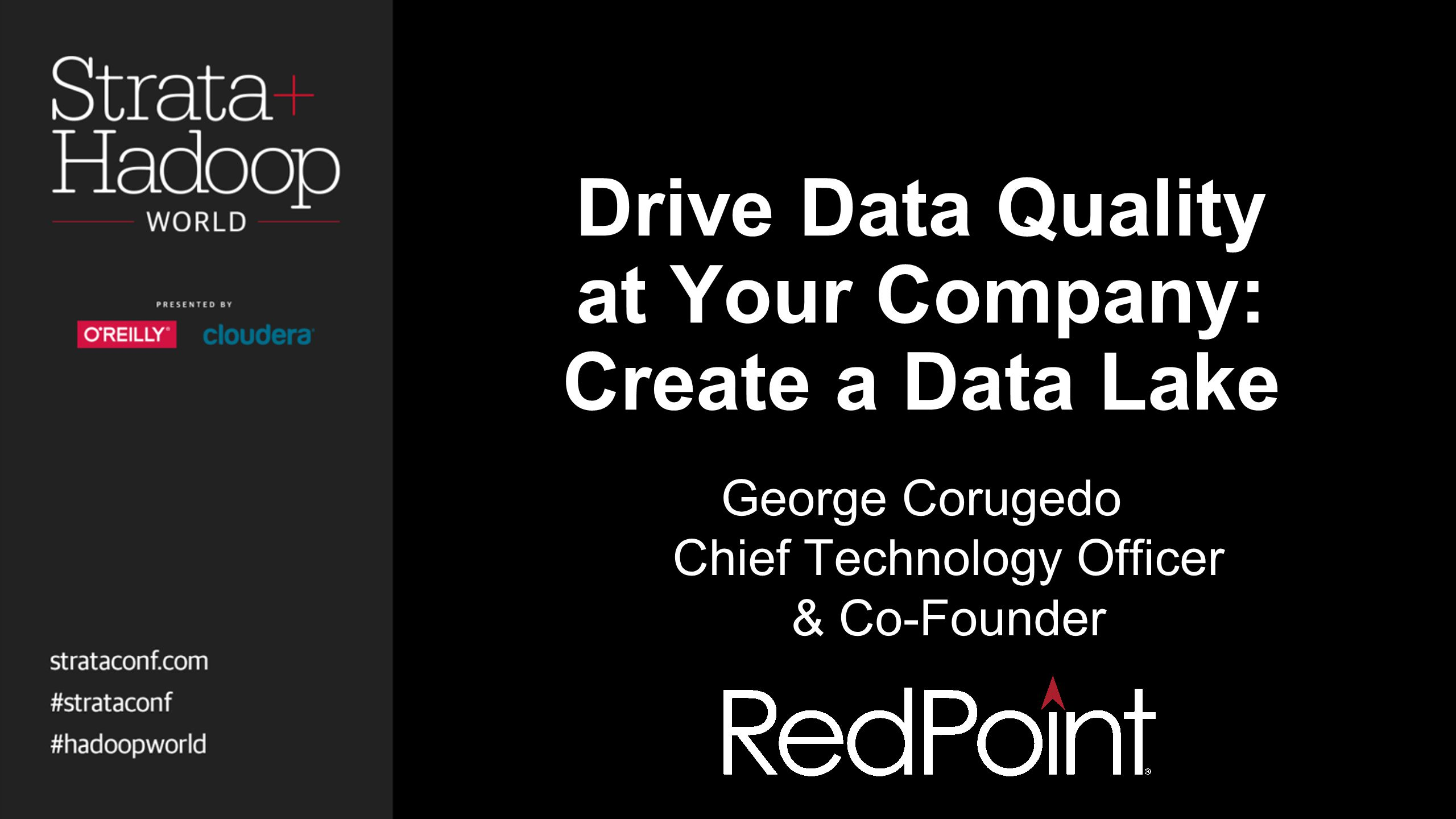 Drive Data Quality at Your Company: Create a Data Lake George Corugedo Chief Technology Officer & Co-Founder