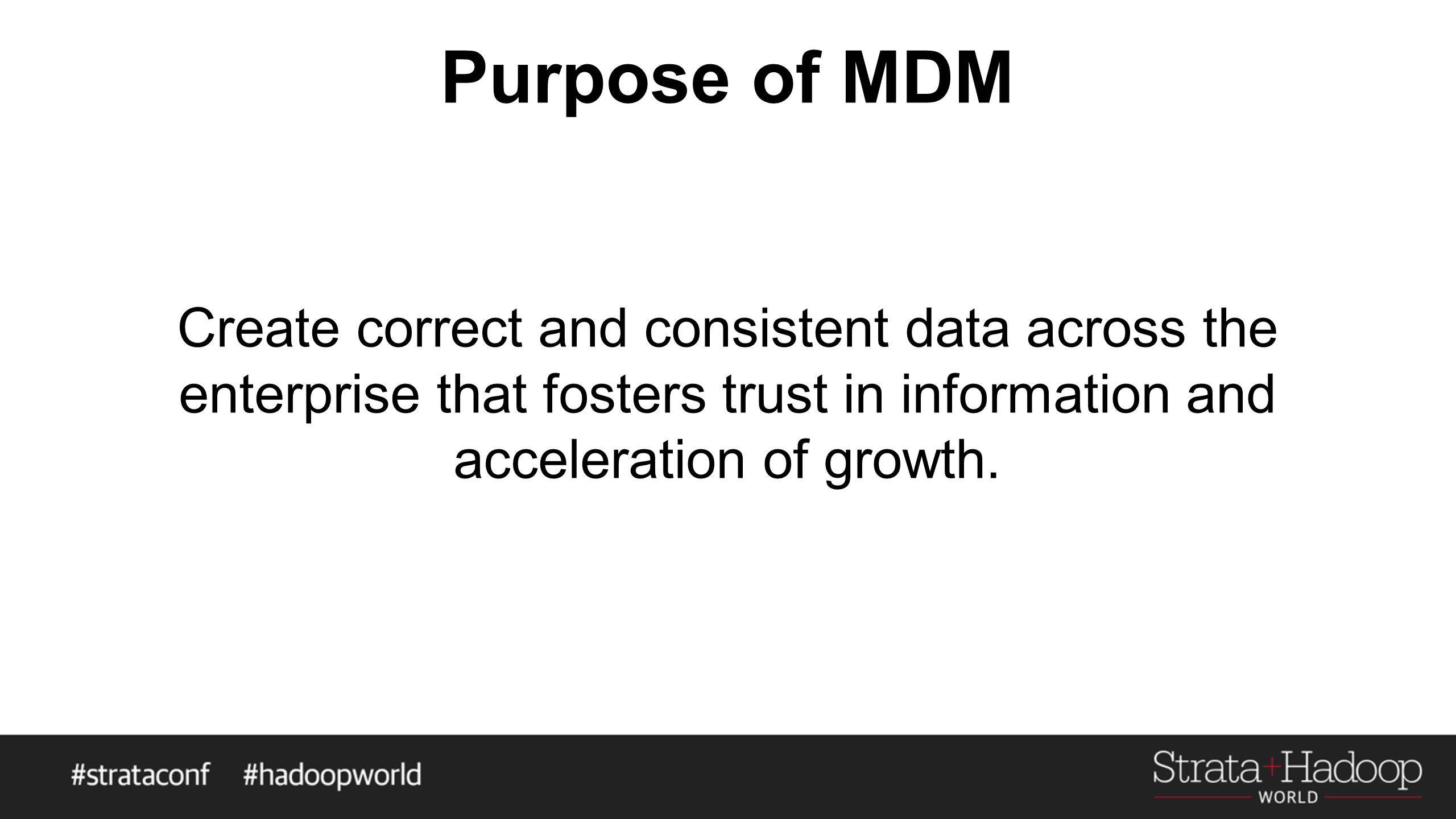 Purpose of MDM Create correct and consistent data across the enterprise that fosters trust in information and acceleration of growth.
