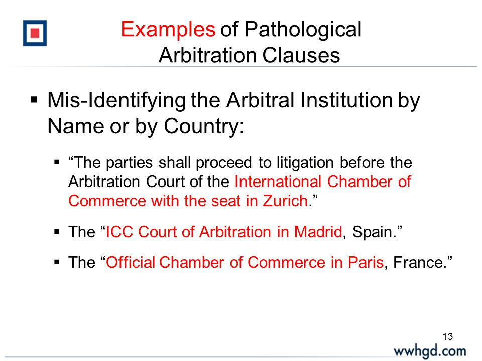 13 Examples of Pathological Arbitration Clauses  Mis-Identifying the Arbitral Institution by Name or by Country:  The parties shall proceed to litigation before the Arbitration Court of the International Chamber of Commerce with the seat in Zurich.  The ICC Court of Arbitration in Madrid, Spain.  The Official Chamber of Commerce in Paris, France.