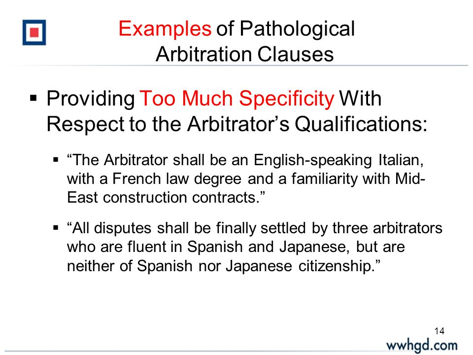 14 Examples of Pathological Arbitration Clauses  Providing Too Much Specificity With Respect to the Arbitrator's Qualifications:  The Arbitrator shall be an English-speaking Italian, with a French law degree and a familiarity with Mid- East construction contracts.  All disputes shall be finally settled by three arbitrators who are fluent in Spanish and Japanese, but are neither of Spanish nor Japanese citizenship.
