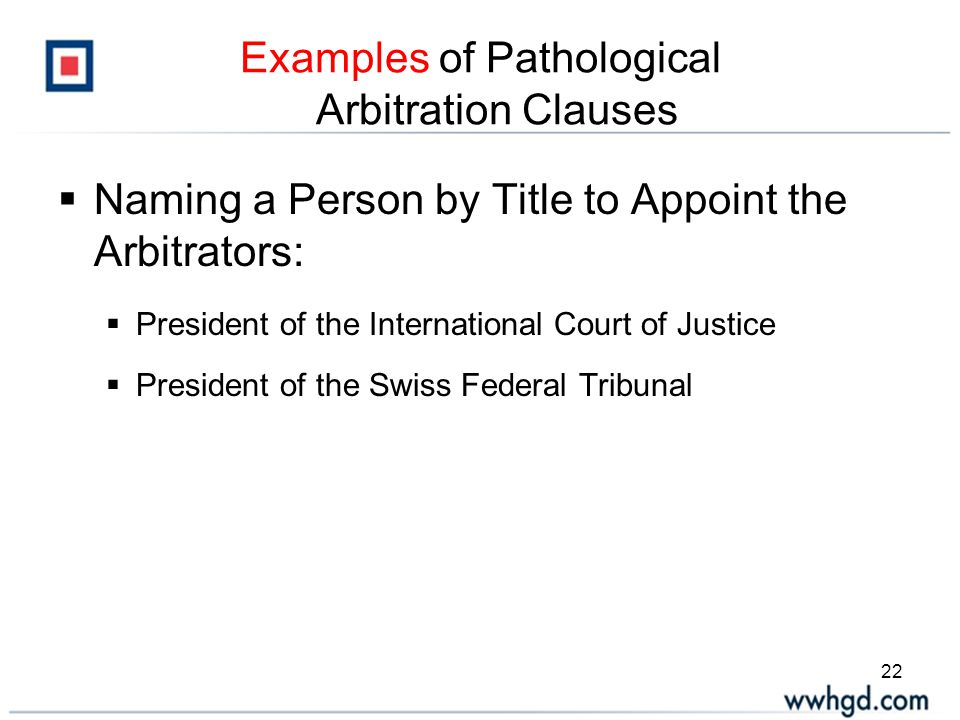 22 Examples of Pathological Arbitration Clauses  Naming a Person by Title to Appoint the Arbitrators:  President of the International Court of Justice  President of the Swiss Federal Tribunal