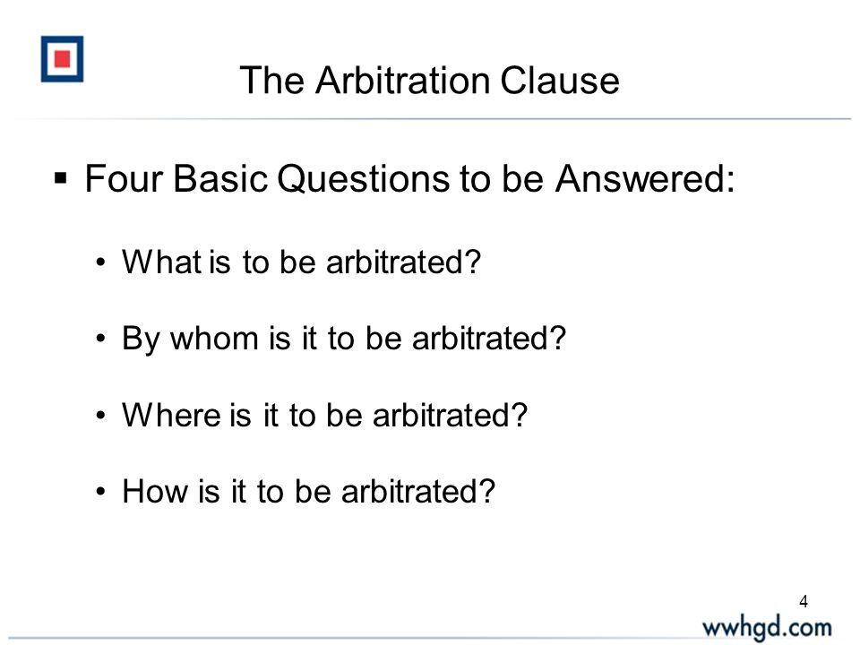 4 The Arbitration Clause  Four Basic Questions to be Answered: What is to be arbitrated.