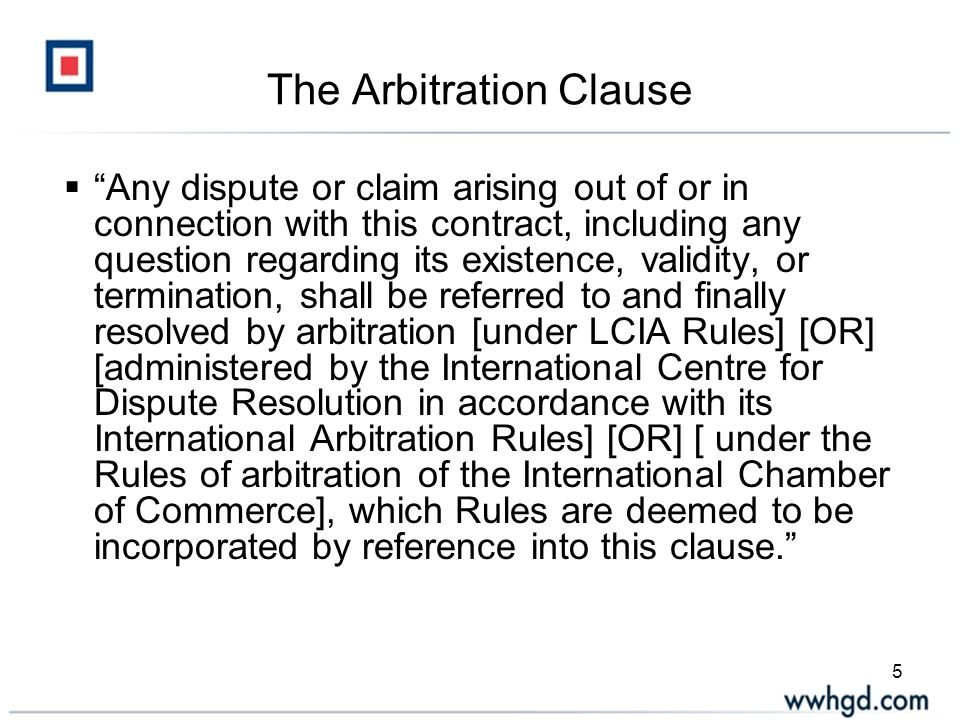 5 The Arbitration Clause  Any dispute or claim arising out of or in connection with this contract, including any question regarding its existence, validity, or termination, shall be referred to and finally resolved by arbitration [under LCIA Rules] [OR] [administered by the International Centre for Dispute Resolution in accordance with its International Arbitration Rules] [OR] [ under the Rules of arbitration of the International Chamber of Commerce], which Rules are deemed to be incorporated by reference into this clause.