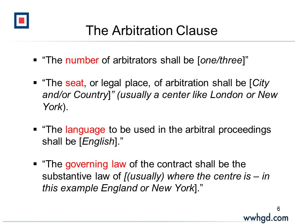 6 The Arbitration Clause  The number of arbitrators shall be [one/three]  The seat, or legal place, of arbitration shall be [City and/or Country] (usually a center like London or New York).