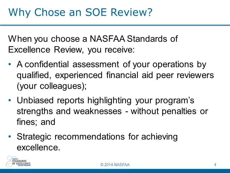 © 2014 NASFAA4 Why Chose an SOE Review? When you choose a NASFAA Standards of Excellence Review, you receive: A confidential assessment of your operat