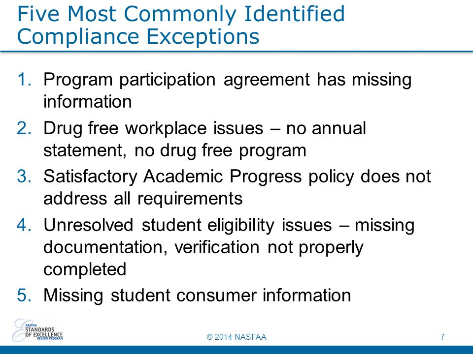 © 2014 NASFAA7 Five Most Commonly Identified Compliance Exceptions 1.Program participation agreement has missing information 2.Drug free workplace issues – no annual statement, no drug free program 3.Satisfactory Academic Progress policy does not address all requirements 4.Unresolved student eligibility issues – missing documentation, verification not properly completed 5.Missing student consumer information