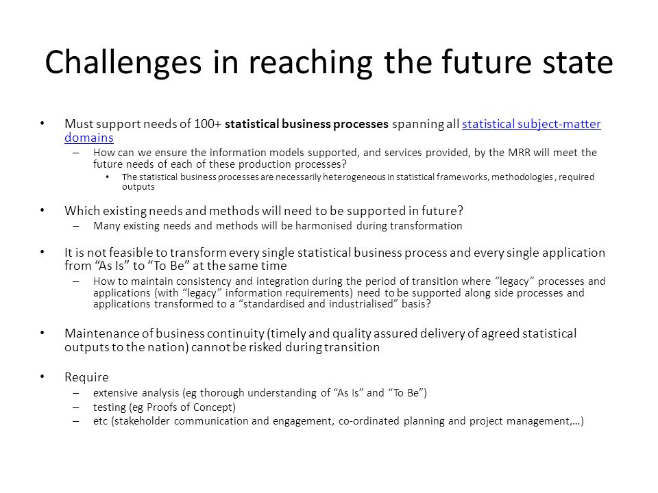Challenges in reaching the future state Must support needs of 100+ statistical business processes spanning all statistical subject-matter domainsstatistical subject-matter domains – How can we ensure the information models supported, and services provided, by the MRR will meet the future needs of each of these production processes.