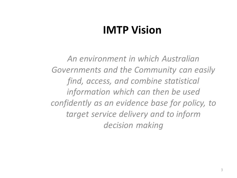 IMTP Vision An environment in which Australian Governments and the Community can easily find, access, and combine statistical information which can then be used confidently as an evidence base for policy, to target service delivery and to inform decision making 3