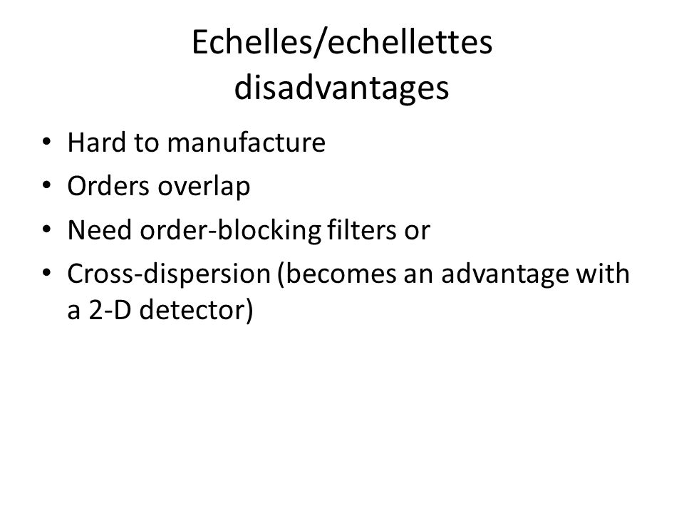 Echelles/echellettes disadvantages Hard to manufacture Orders overlap Need order-blocking filters or Cross-dispersion (becomes an advantage with a 2-D detector)