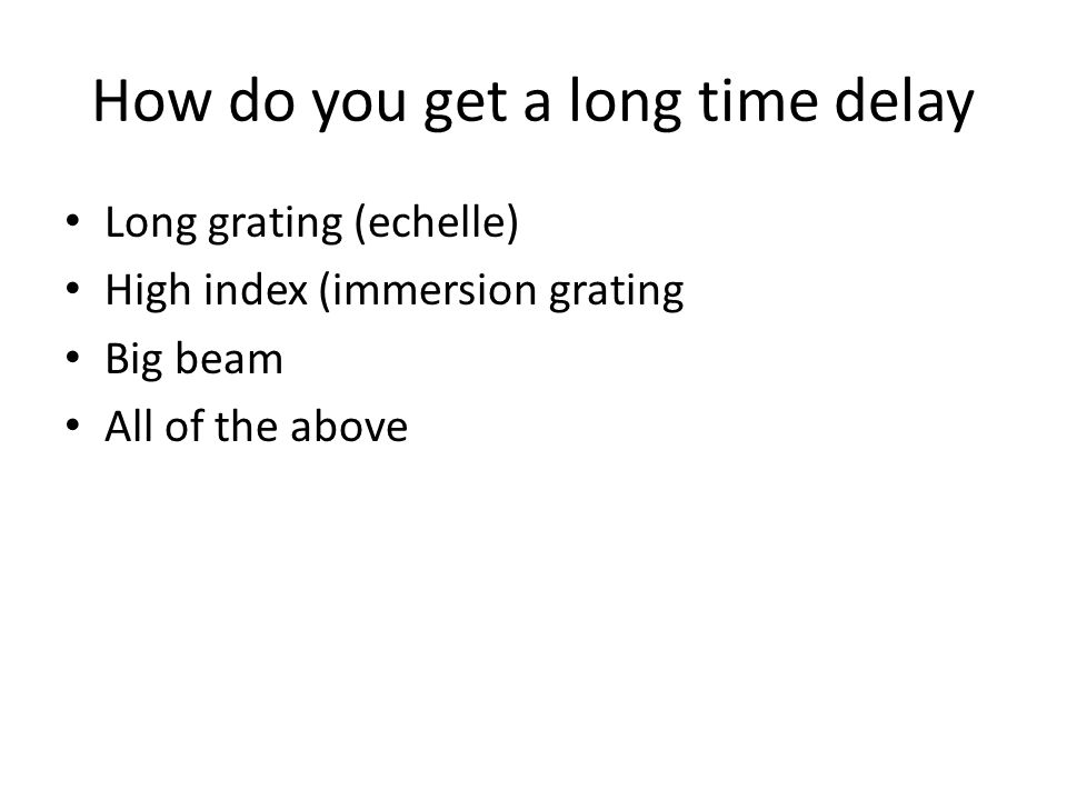 How do you get a long time delay Long grating (echelle) High index (immersion grating Big beam All of the above