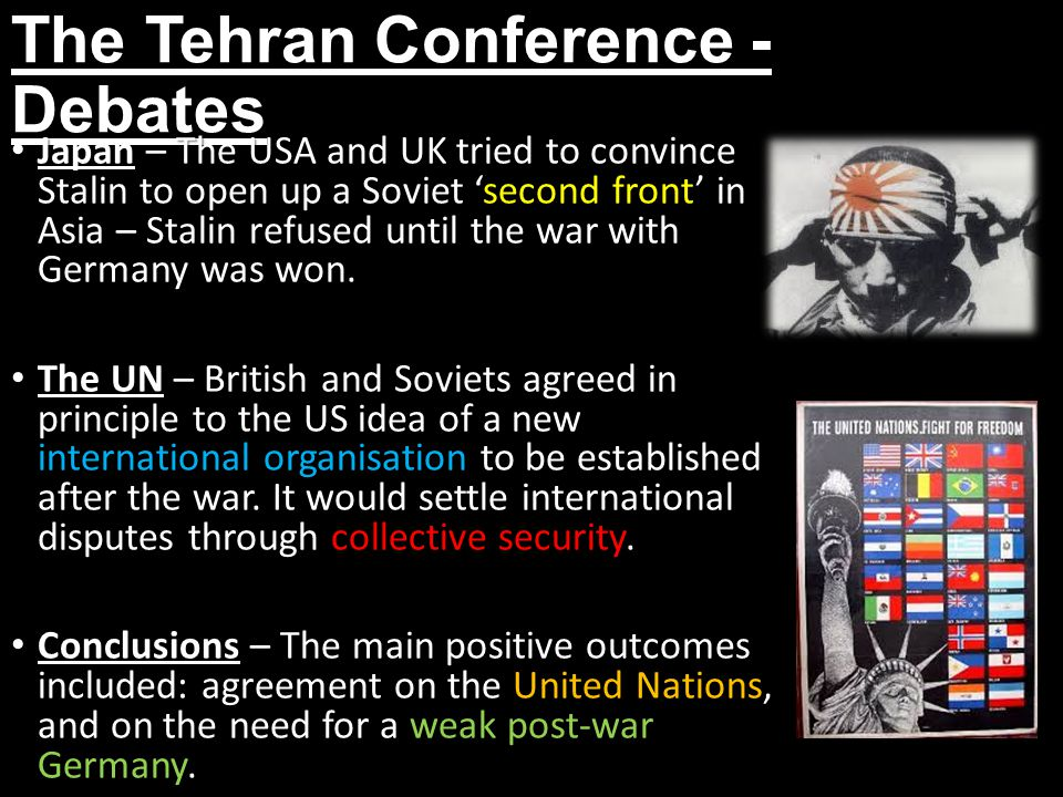 The Tehran Conference - Debates Japan – The USA and UK tried to convince Stalin to open up a Soviet 'second front' in Asia – Stalin refused until the war with Germany was won.