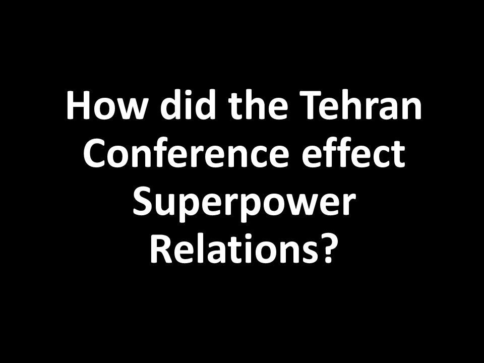 How did the Tehran Conference effect Superpower Relations?