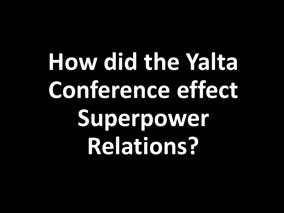 How did the Yalta Conference effect Superpower Relations?