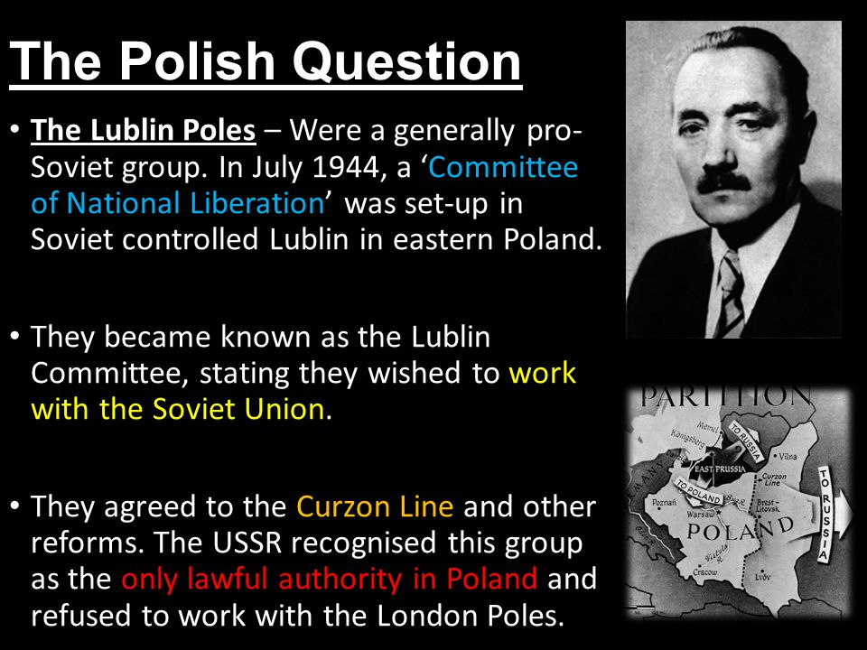 The Polish Question The Lublin Poles – Were a generally pro- Soviet group. In July 1944, a 'Committee of National Liberation' was set-up in Soviet con