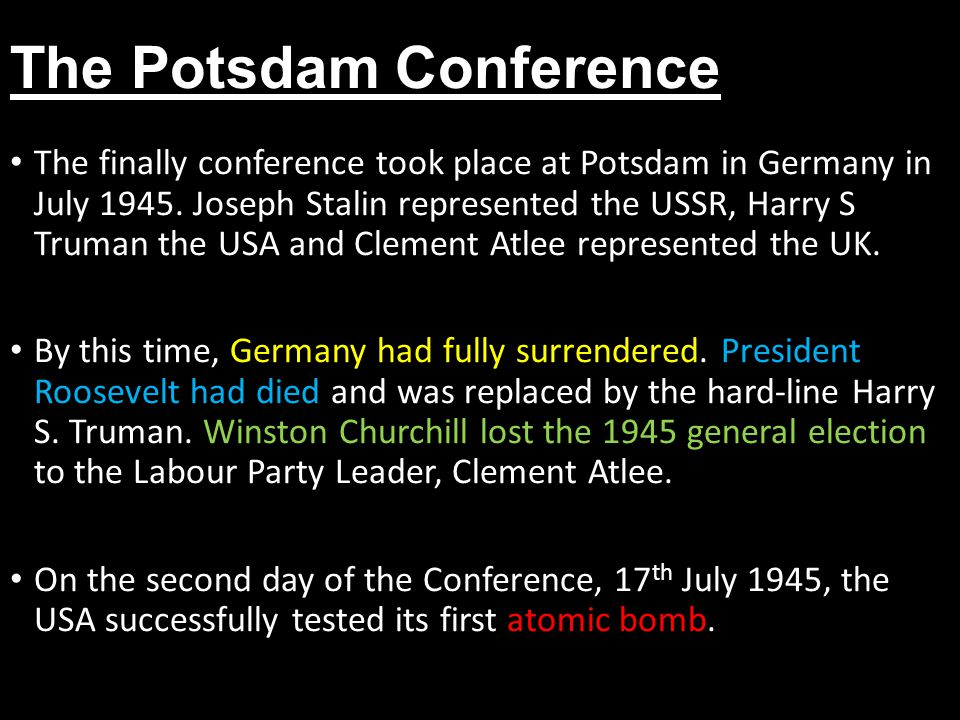 The Potsdam Conference The finally conference took place at Potsdam in Germany in July 1945. Joseph Stalin represented the USSR, Harry S Truman the US