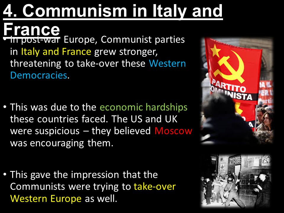 4. Communism in Italy and France In post-war Europe, Communist parties in Italy and France grew stronger, threatening to take-over these Western Democ