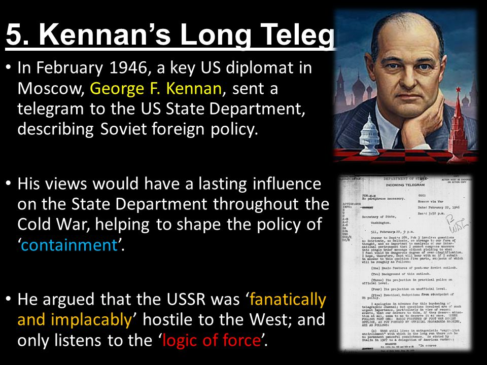 5. Kennan's Long Telegram In February 1946, a key US diplomat in Moscow, George F. Kennan, sent a telegram to the US State Department, describing Sovi