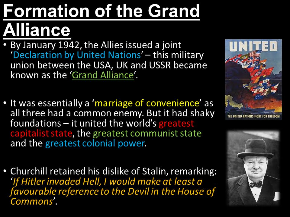Formation of the Grand Alliance By January 1942, the Allies issued a joint 'Declaration by United Nations' – this military union between the USA, UK and USSR became known as the 'Grand Alliance'.