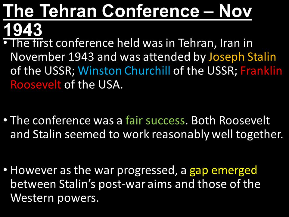 The Tehran Conference – Nov 1943 The first conference held was in Tehran, Iran in November 1943 and was attended by Joseph Stalin of the USSR; Winston