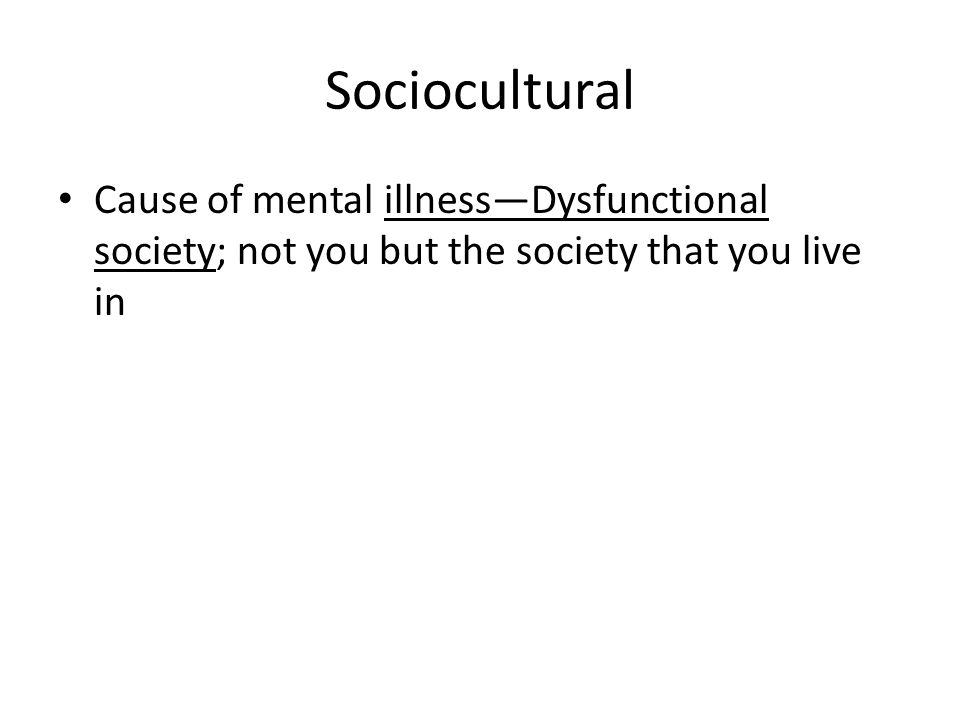 Sociocultural Cause of mental illness—Dysfunctional society; not you but the society that you live in