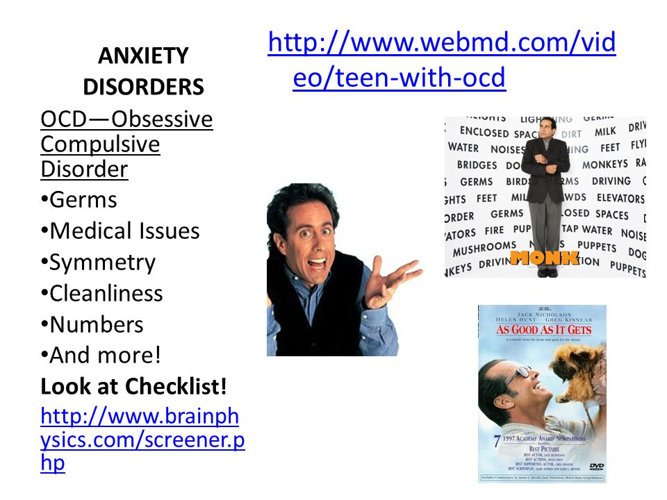 ANXIETY DISORDERS http://www.webmd.com/vid eo/teen-with-ocd OCD—Obsessive Compulsive Disorder Germs Medical Issues Symmetry Cleanliness Numbers And mo