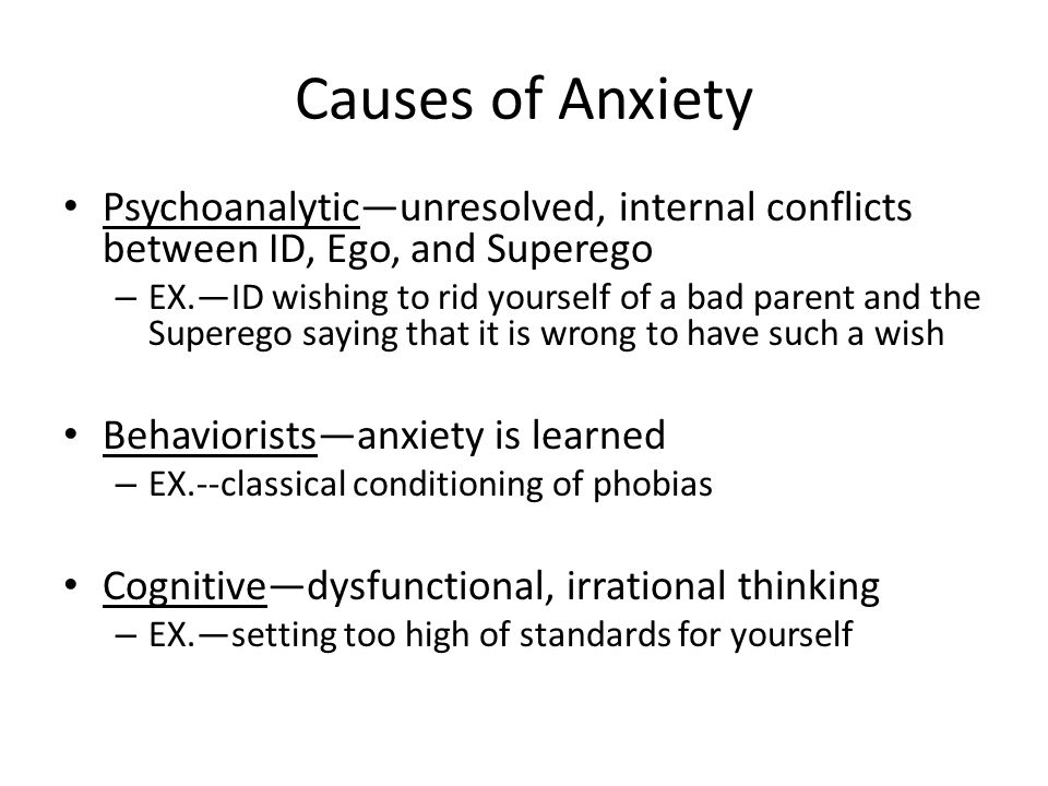 Causes of Anxiety Psychoanalytic—unresolved, internal conflicts between ID, Ego, and Superego – EX.—ID wishing to rid yourself of a bad parent and the Superego saying that it is wrong to have such a wish Behaviorists—anxiety is learned – EX.--classical conditioning of phobias Cognitive—dysfunctional, irrational thinking – EX.—setting too high of standards for yourself