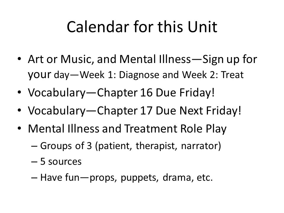 Calendar for this Unit Art or Music, and Mental Illness—Sign up for your day—Week 1: Diagnose and Week 2: Treat Vocabulary—Chapter 16 Due Friday! Voca