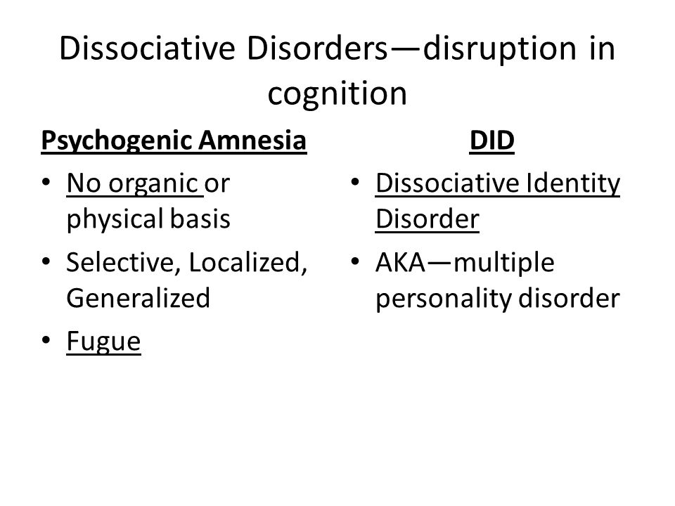 Dissociative Disorders—disruption in cognition Psychogenic Amnesia No organic or physical basis Selective, Localized, Generalized Fugue DID Dissociative Identity Disorder AKA—multiple personality disorder