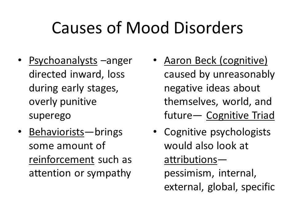Causes of Mood Disorders Psychoanalysts –anger directed inward, loss during early stages, overly punitive superego Behaviorists—brings some amount of reinforcement such as attention or sympathy Aaron Beck (cognitive) caused by unreasonably negative ideas about themselves, world, and future— Cognitive Triad Cognitive psychologists would also look at attributions— pessimism, internal, external, global, specific