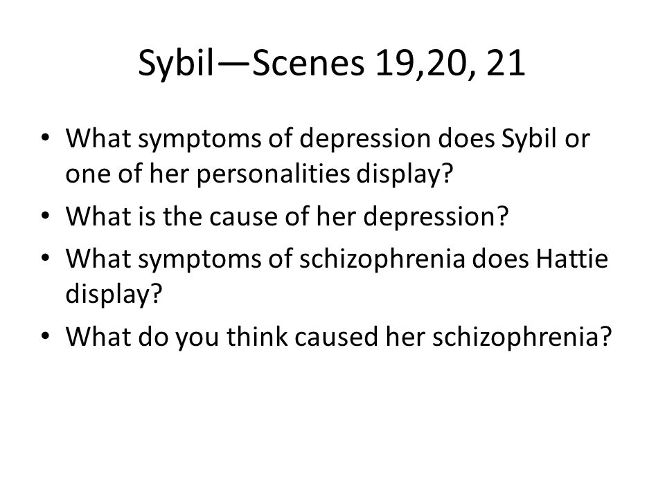 Sybil—Scenes 19,20, 21 What symptoms of depression does Sybil or one of her personalities display? What is the cause of her depression? What symptoms