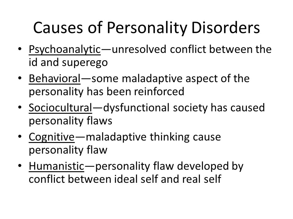 Causes of Personality Disorders Psychoanalytic—unresolved conflict between the id and superego Behavioral—some maladaptive aspect of the personality has been reinforced Sociocultural—dysfunctional society has caused personality flaws Cognitive—maladaptive thinking cause personality flaw Humanistic—personality flaw developed by conflict between ideal self and real self