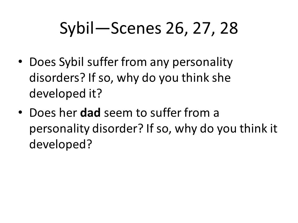 Sybil—Scenes 26, 27, 28 Does Sybil suffer from any personality disorders? If so, why do you think she developed it? Does her dad seem to suffer from a