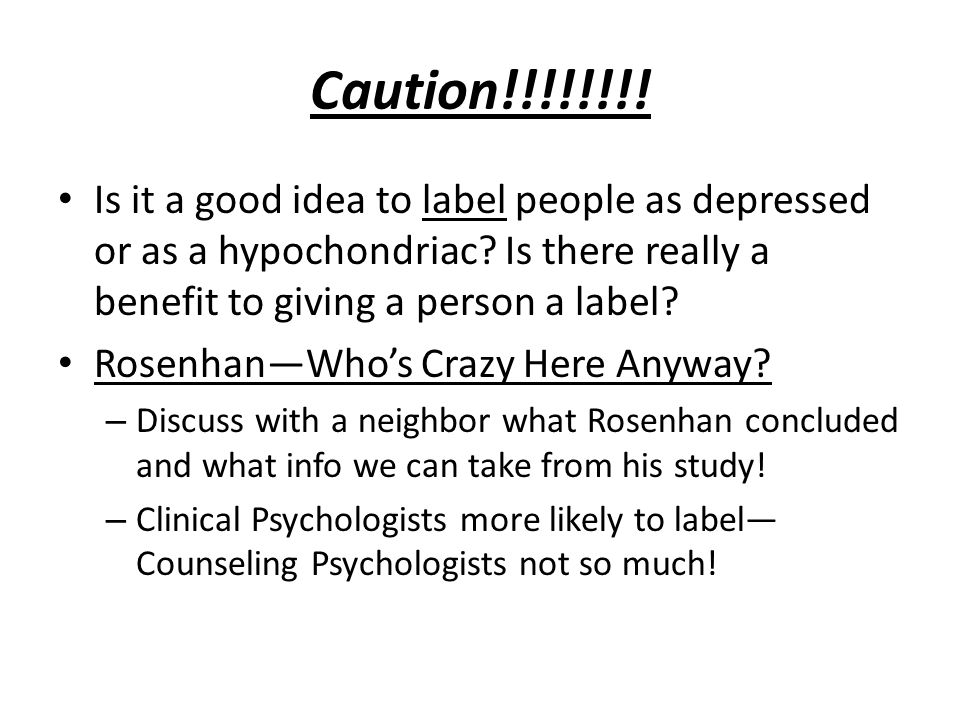 Caution!!!!!!!! Is it a good idea to label people as depressed or as a hypochondriac? Is there really a benefit to giving a person a label? Rosenhan—W