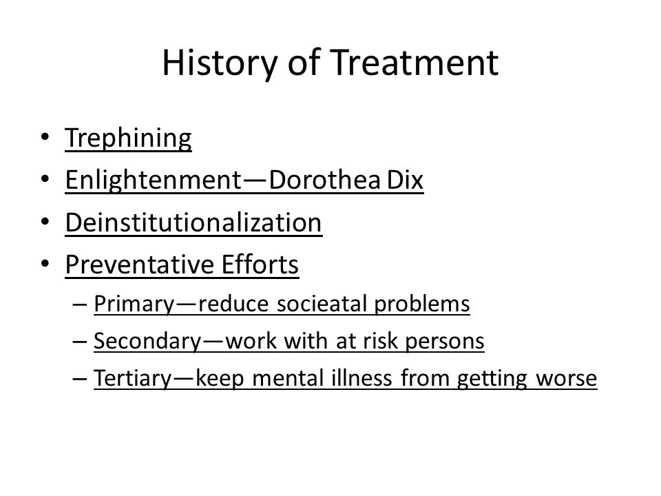 History of Treatment Trephining Enlightenment—Dorothea Dix Deinstitutionalization Preventative Efforts – Primary—reduce socieatal problems – Secondary—work with at risk persons – Tertiary—keep mental illness from getting worse