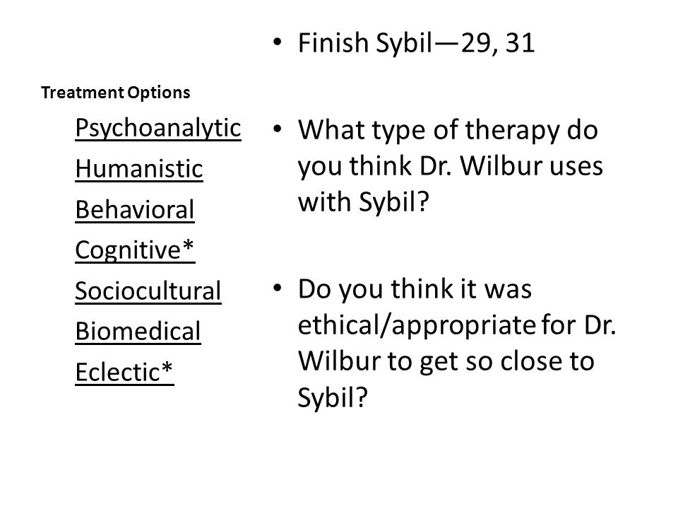Treatment Options Finish Sybil—29, 31 What type of therapy do you think Dr. Wilbur uses with Sybil? Do you think it was ethical/appropriate for Dr. Wi
