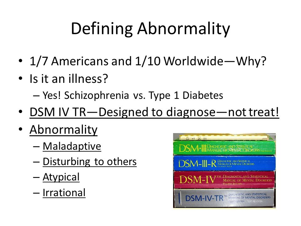 Defining Abnormality 1/7 Americans and 1/10 Worldwide—Why? Is it an illness? – Yes! Schizophrenia vs. Type 1 Diabetes DSM IV TR—Designed to diagnose—n