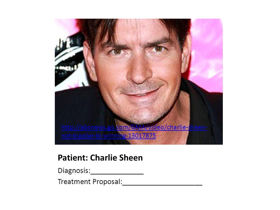Patient: Charlie Sheen Diagnosis:______________ Treatment Proposal:_____________________ http://abcnews.go.com/GMA/video/charlie-sheen- not-bipolar-bi-winning-13017875