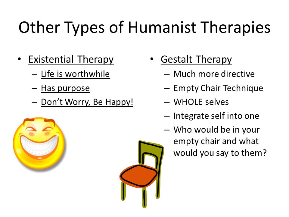 Other Types of Humanist Therapies Existential Therapy – Life is worthwhile – Has purpose – Don't Worry, Be Happy.