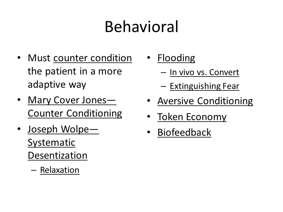 Behavioral Must counter condition the patient in a more adaptive way Mary Cover Jones— Counter Conditioning Joseph Wolpe— Systematic Desentization – Relaxation Flooding – In vivo vs.
