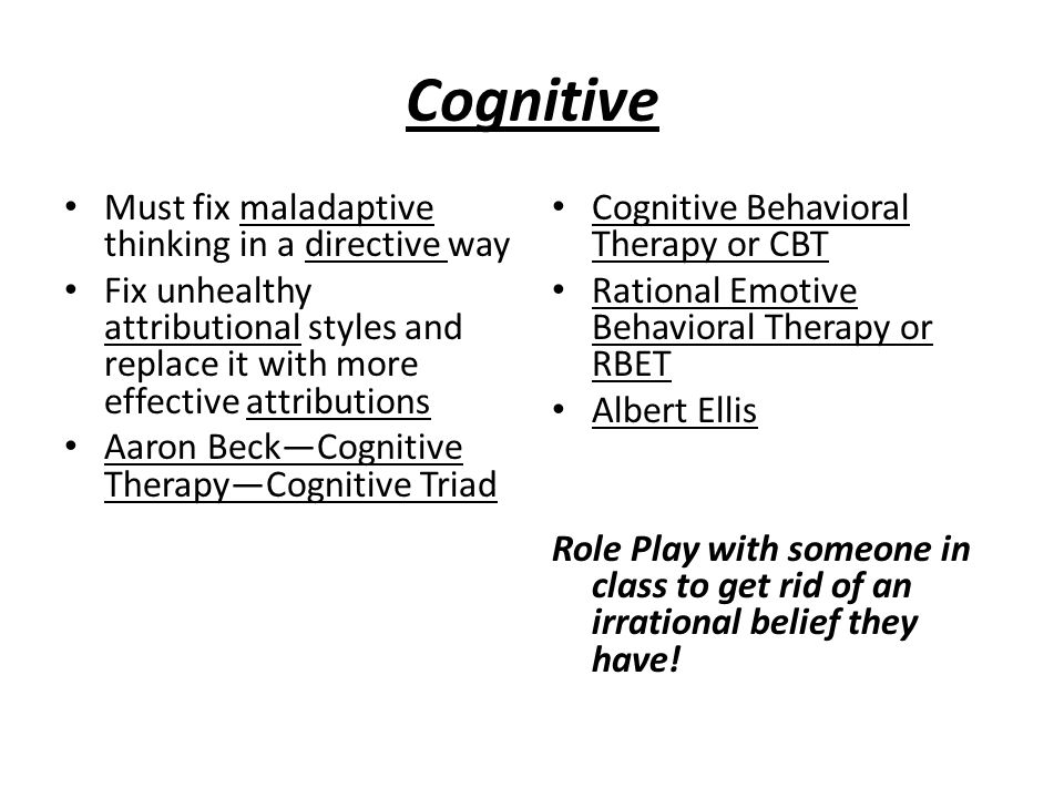 Cognitive Must fix maladaptive thinking in a directive way Fix unhealthy attributional styles and replace it with more effective attributions Aaron Be