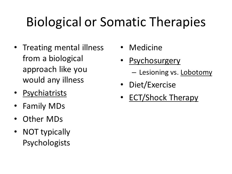 Biological or Somatic Therapies Treating mental illness from a biological approach like you would any illness Psychiatrists Family MDs Other MDs NOT typically Psychologists Medicine Psychosurgery – Lesioning vs.